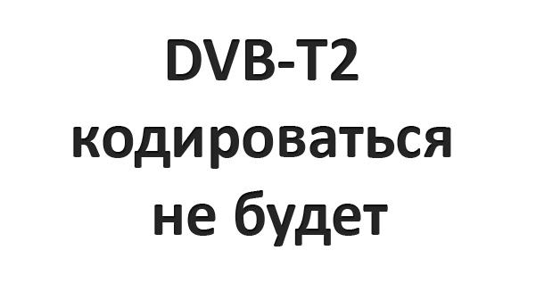 DVB-T2 кодироваться не будет